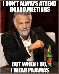 I don't always attend board meetings, but when I do, I wear pajamas.