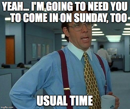 Yeah... I'm going to need you to come in on Sunday, too. Usual Time.