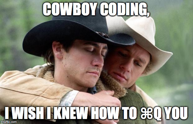 Cowboy coding, I wish I knew how to ⌘Q you