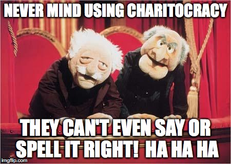 Never mind using Charitocracy, they can't even say or spell it right! Ha ha ha