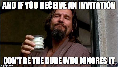And if you receive an invitation, don't be the dude who ignores it