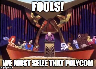 Fools!  We must seize that polycom!