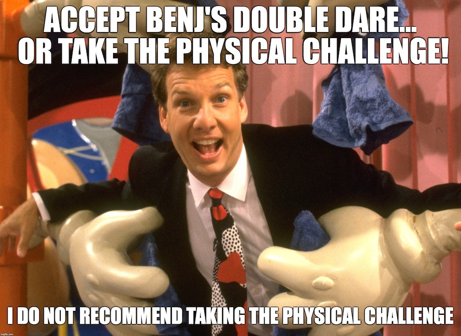 Accept Benj's double dare... or take the physical challenge! I do not recommend taking the physical challenge.