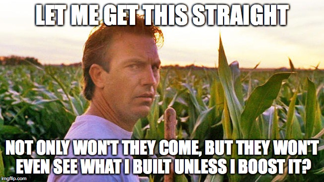 Let me get this straight, not only won't they come, but they won't even see what I built unless I boost it?
