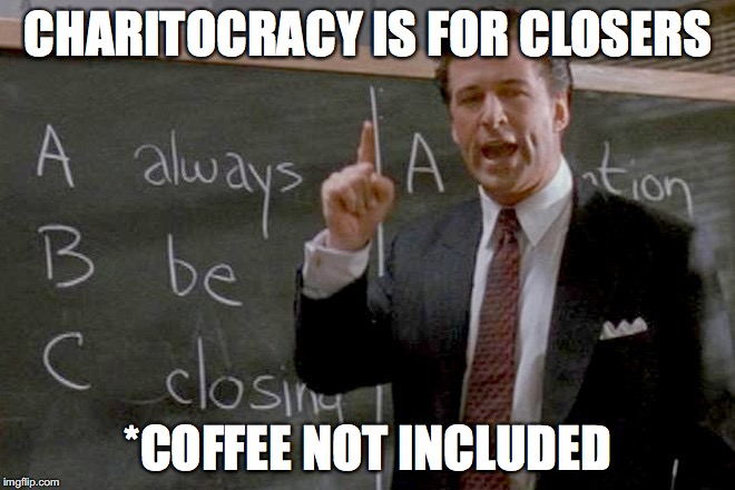 Charitocracy is for closers. *Coffee not included.