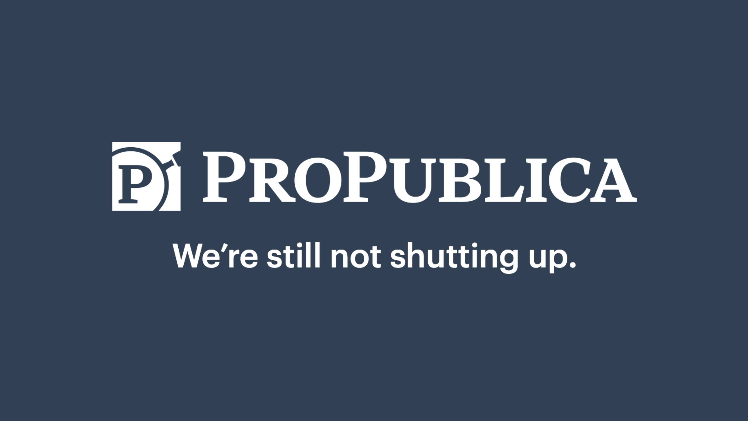 Nominee ProPublica - We're still not shutting up.