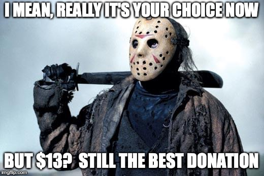 I mean, really it's your choice.  But $13?  Still the best donation.
